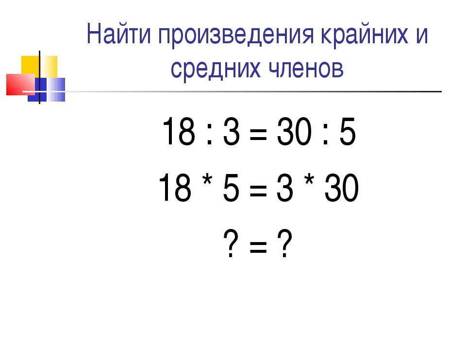 Найти произведения крайних и средних членов 18 : 3 = 30 : 5 18 * 5 = 3 * 30 ?...