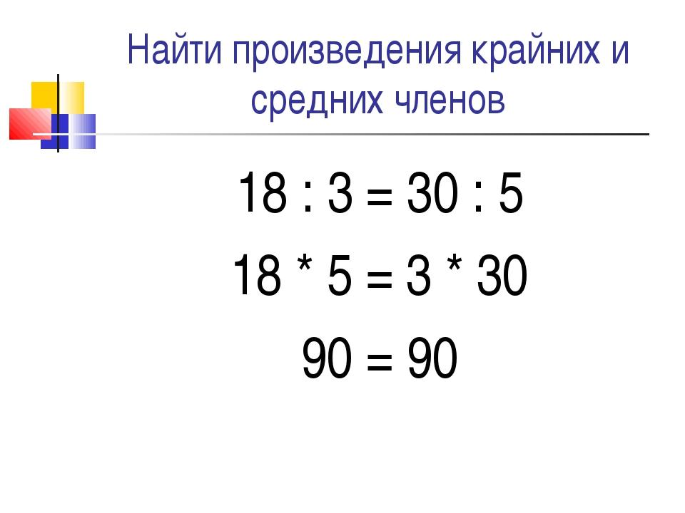 Найти произведения крайних и средних членов 18 : 3 = 30 : 5 18 * 5 = 3 * 30 9...