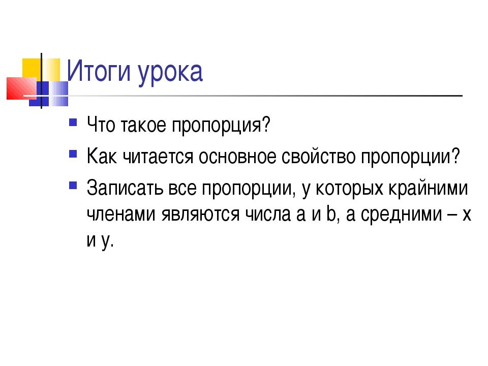 Итоги урока Что такое пропорция? Как читается основное свойство пропорции? За...