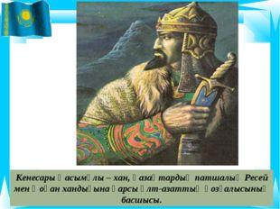 Кенесары Қасымұлы – хан, қазақтардың патшалық Ресей мен Қоқан хандығына қарсы