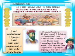 ІІ. Негізгі бөлім 1 Қазақ хандығының құрылу тарихы 1456 жылы Керей мен Жәнібе