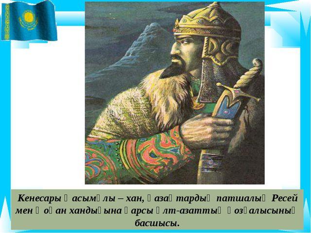 Кенесары Қасымұлы – хан, қазақтардың патшалық Ресей мен Қоқан хандығына қарсы...