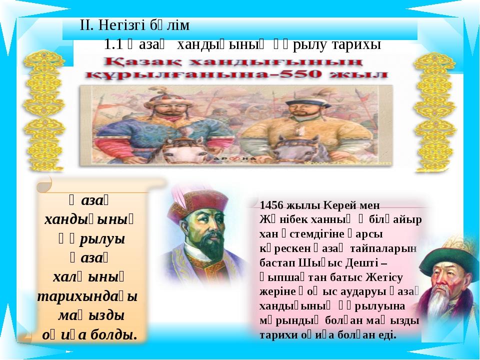 ІІ. Негізгі бөлім 1 Қазақ хандығының құрылу тарихы 1456 жылы Керей мен Жәнібе...