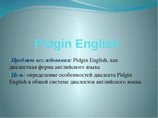 Pidgin English Предмет исследования: Pidgin English, как диалектная форма анг