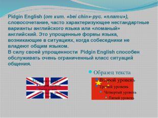 Pidgin English (от кит. «bei chin»-рус. «плати»), словосочетание, часто харак