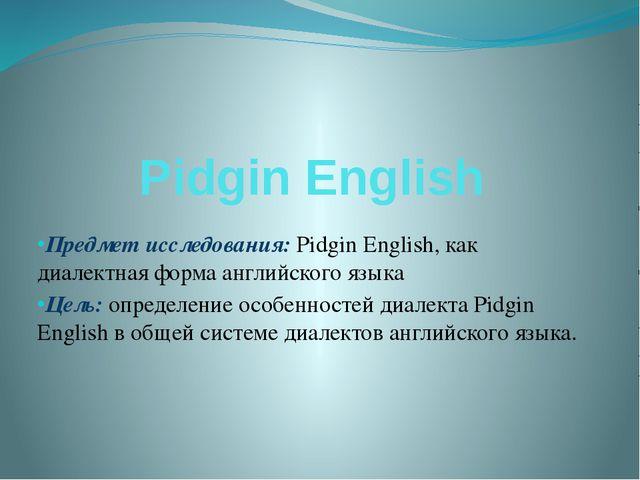 Pidgin English Предмет исследования: Pidgin English, как диалектная форма анг...