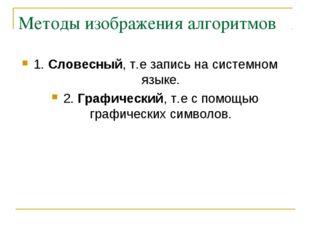 Методы изображения алгоритмов 1. Словесный, т.е запись на системном языке. 2.