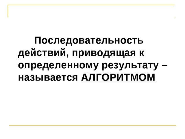 Последовательность действий, приводящая к определенному результату – называе...