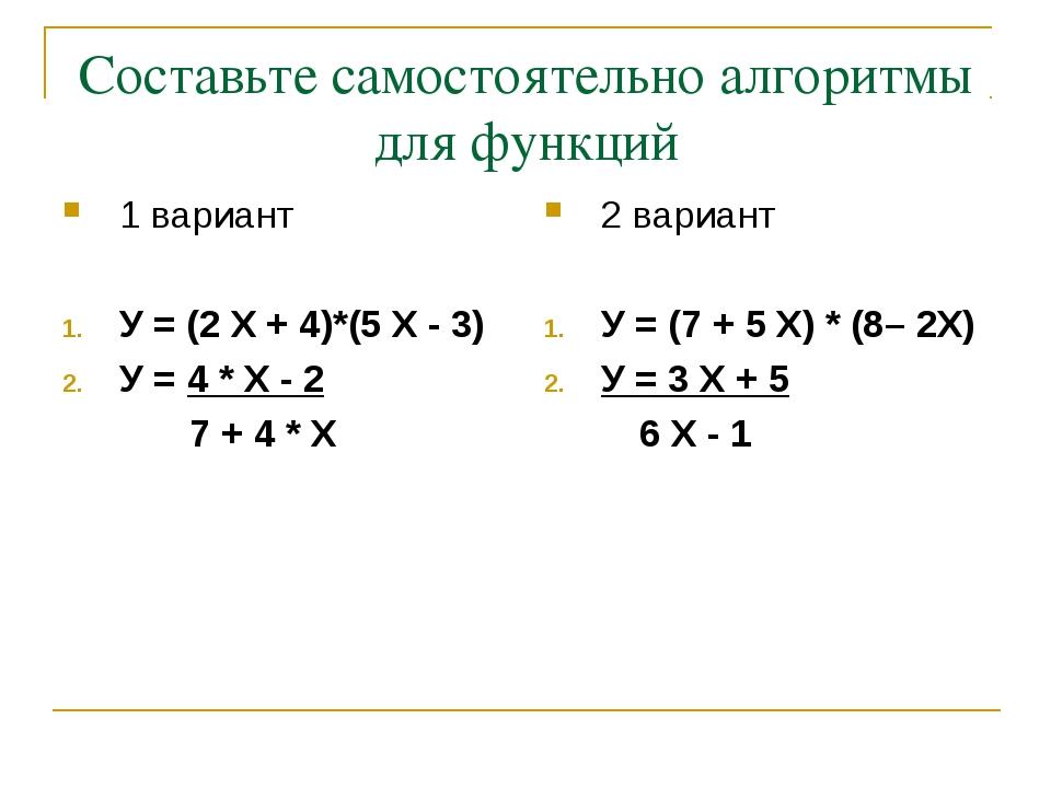 Составьте самостоятельно алгоритмы для функций 1 вариант У = (2 Х + 4)*(5 Х -...