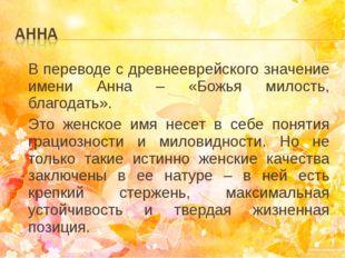В переводе с древнееврейского значение имени Анна – «Божья милость, благодать
