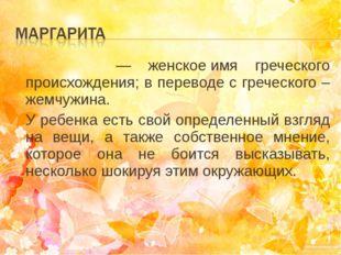 Маргари́та— женскоеимя греческого происхождения; в переводе с греческого –
