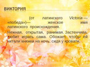 Викто́рия(от латинского Victoria— «победа»)— женское имя латинскогопроис