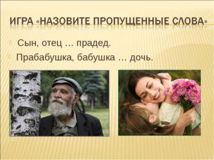 Сын, отец … прадед. Прабабушка, бабушка … дочь.