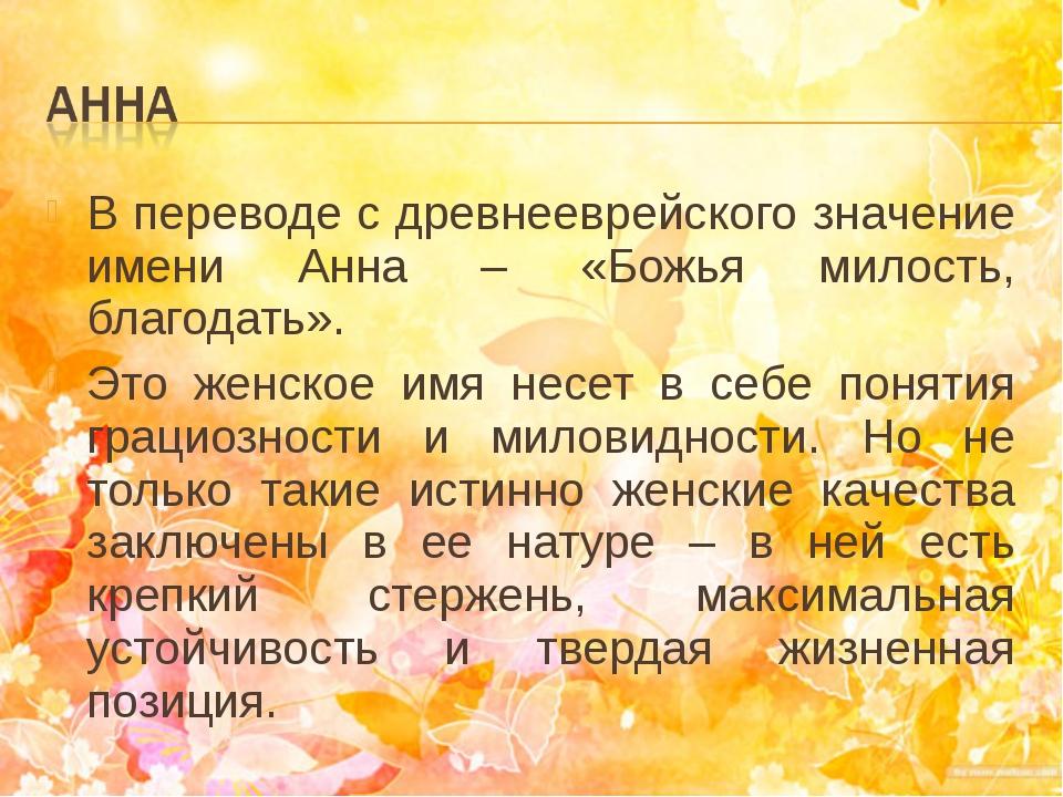 В переводе с древнееврейского значение имени Анна – «Божья милость, благодать...