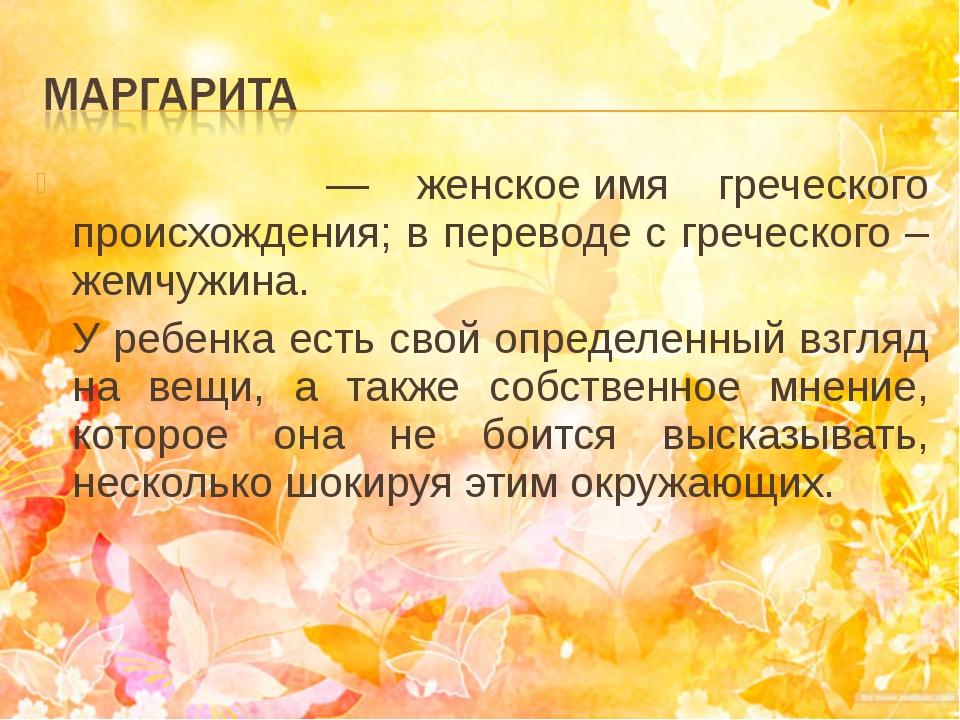 Маргари́та— женскоеимя греческого происхождения; в переводе с греческого –...