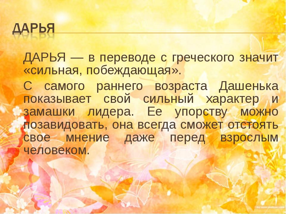 ДАРЬЯ — в переводе с греческого значит «сильная, побеждающая».  С самого ран...