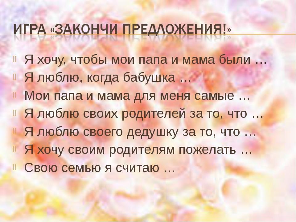 Я хочу, чтобы мои папа и мама были … Я люблю, когда бабушка … Мои папа и мама...