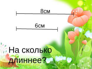 8см 6см На сколько длиннее?