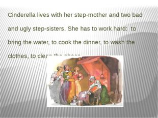 Cinderella lives with her step-mother and two bad and ugly step-sisters. She