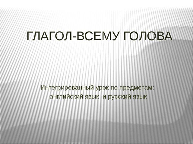 ГЛАГОЛ-ВСЕМУ ГОЛОВА Интегрированный урок по предметам: английский язык и рус...