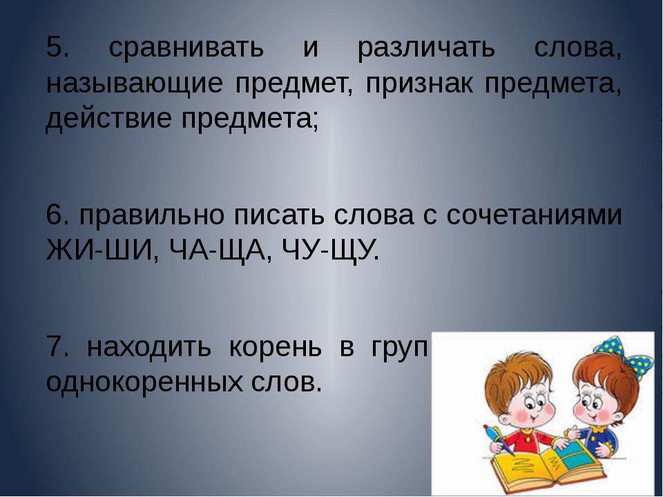 5. сравнивать и различать слова, называющие предмет, признак предмета, дейст...