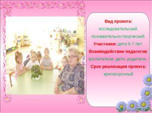 Вид проекта: исследовательский, познавательно-творческий. Участники: дети 6-7