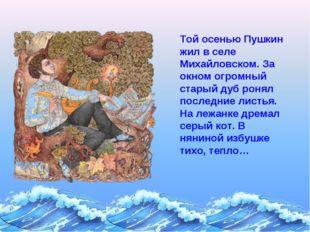 Той осенью Пушкин жил в селе Михайловском. За окном огромный старый дуб ронял