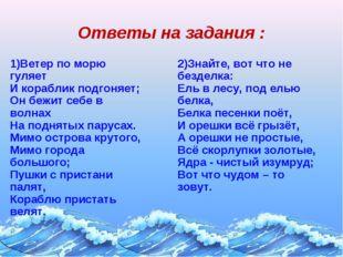 Ответы на задания : 1)Ветер по морю гуляет И кораблик подгоняет; Он бежит себ