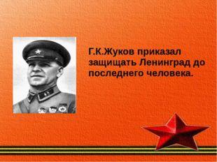 Г.К.Жуков приказал защищать Ленинград до последнего человека.