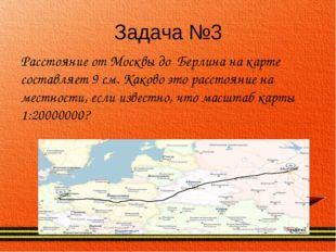 Задача №3 Расстояние от Москвы до Берлина на карте составляет 9 см. Каково эт