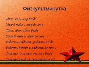 Физкультминутка Мир, мир, мир везде Мир в тебе и мир во мне Свет, свет, свет