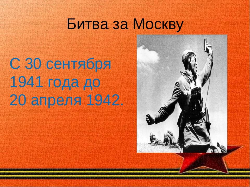 Битва за Москву С 30 сентября 1941 года до 20 апреля 1942.