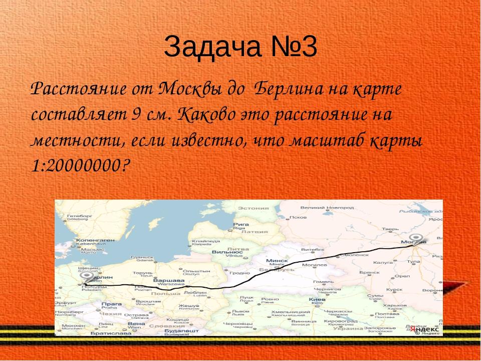 Задача №3 Расстояние от Москвы до Берлина на карте составляет 9 см. Каково эт...