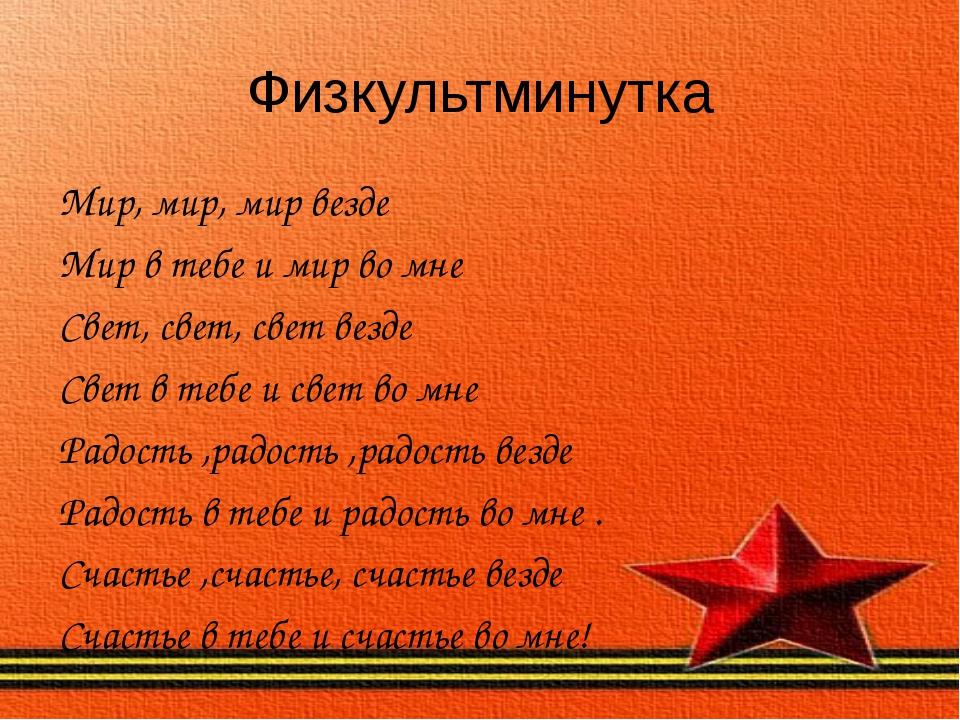 Физкультминутка Мир, мир, мир везде Мир в тебе и мир во мне Свет, свет, свет...
