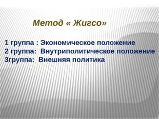 Метод « Жигсо» 1 группа : Экономическое положение 2 группа: Внутриполитическо