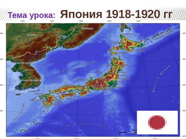 Тема урока: Япония 1918-1920 гг