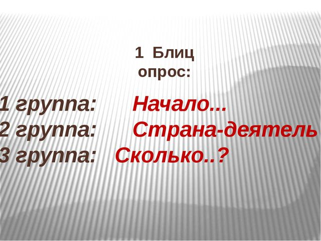 1 Блиц опрос: 1 группа: Начало... 2 группа: Страна-деятель 3 группа: Сколько..?