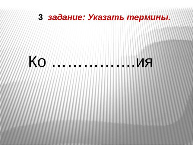 3 задание: Указать термины. Ко …………….ия