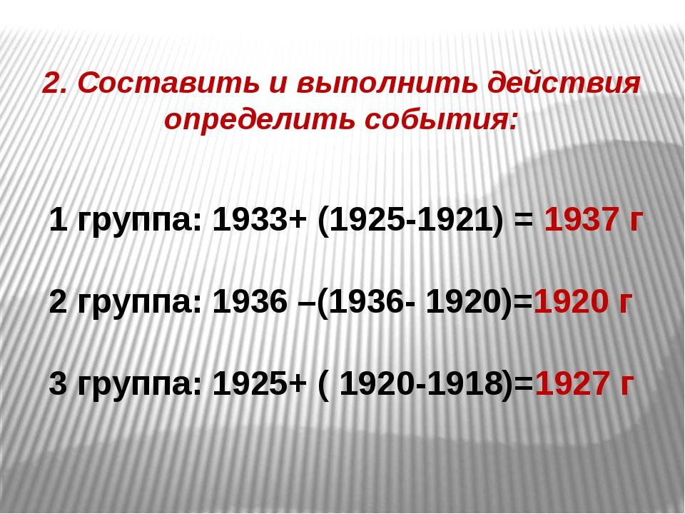 2. Составить и выполнить действия определить события: 1 группа: 1933+ (1925-1...
