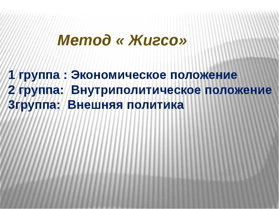 Метод « Жигсо» 1 группа : Экономическое положение 2 группа: Внутриполитическо...