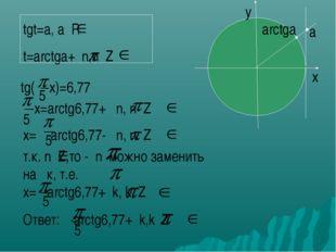tgt=a, a R t=arctga+ n,n Z x y arctga a tg( -x)=6,77 5 -x=arctg6,77+ n, n Z 5