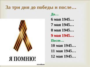 За три дня до победы и после… До… 6 мая 1945… 7 мая 1945… 8 мая 1945… 9 мая 1