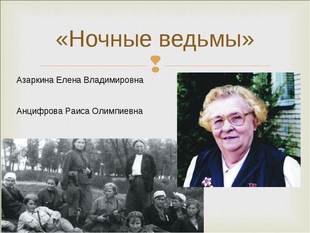 «Ночные ведьмы» Азаркина Елена Владимировна Анцифрова Раиса Олимпиевна