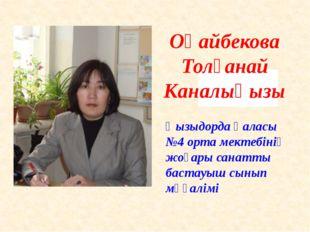 Оңайбекова Толғанай Каналықызы Қызыдорда қаласы №4 орта мектебінің жоғары са