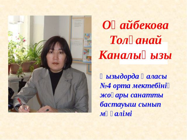 Оңайбекова Толғанай Каналықызы Қызыдорда қаласы №4 орта мектебінің жоғары са...