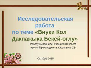 Исследовательская работа по теме «Внуки Кол Дакпажыка Бекей-оглу» Работу выпо