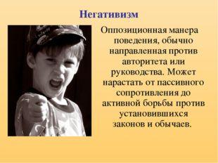 Негативизм Оппозиционная манера поведения, обычно направленная против авторит
