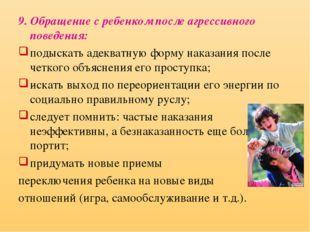 9. Обращение с ребенком после агрессивного поведения: подыскать адекватную фо