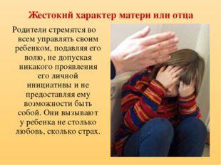 Жестокий характер матери или отца Родители стремятся во всем управлять своим