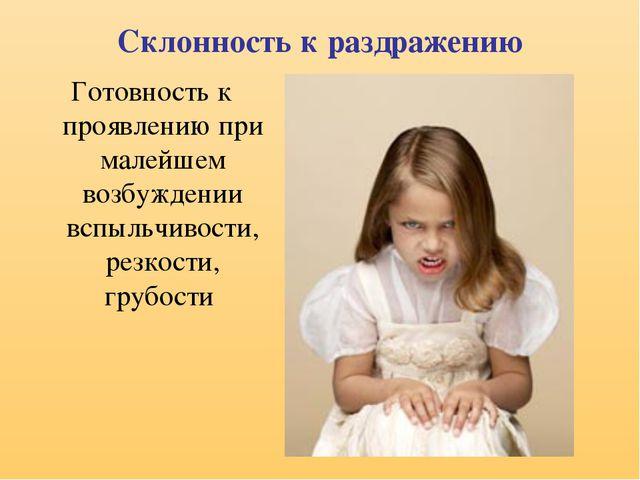 Склонность к раздражению Готовность к проявлению при малейшем возбуждении всп...